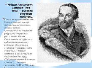 Фёдор Алексеевич Семёнов (1794—1860) — русский астроном-любитель. Родился в к