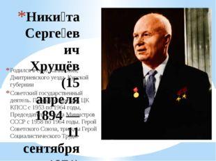 Ники́та Серге́евич Хрущёв (15 апреля 1894 — 11 сентября 1971) Родился в селе