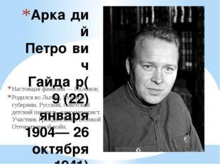 Арка́дий Петро́вич Гайда́р(9 (22) января 1904— 26 октября 1941) Настоящая фам