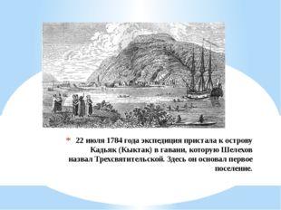 22 июля 1784 года экспедиция пристала к острову Кадьяк (Кыктак) в гавани, кот
