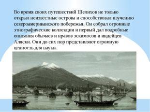 Во время своих путешествий Шелихов не только открыл неизвестные острова и спо