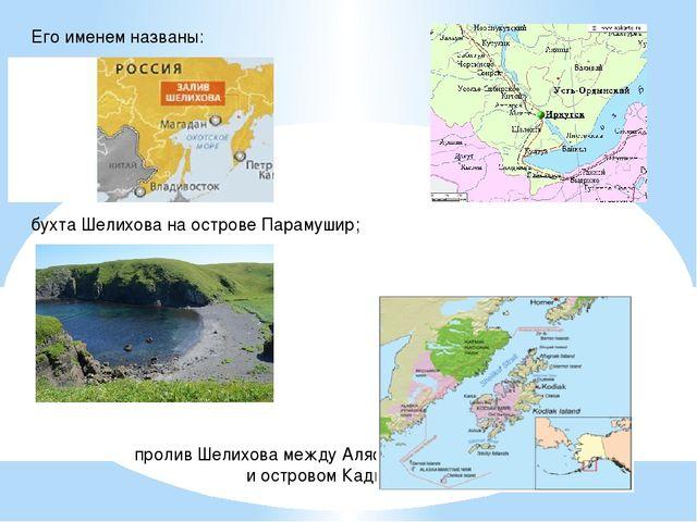 Его именем названы: Город бухта Шелихова на острове Парамушир; пролив Шелихов...