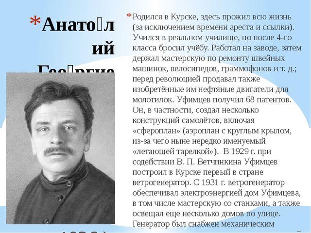 Анато́лий Гео́ргиевич Уфи́мцев (12 (24) ноября 1880 — 10 июля 1936 ) Родился...