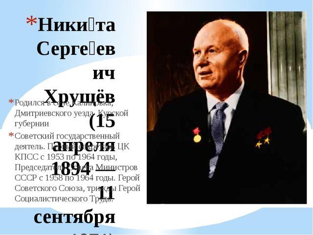 Ники́та Серге́евич Хрущёв (15 апреля 1894 — 11 сентября 1971) Родился в селе...