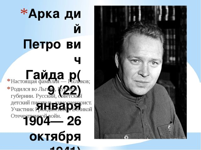 Арка́дий Петро́вич Гайда́р(9 (22) января 1904— 26 октября 1941) Настоящая фам...