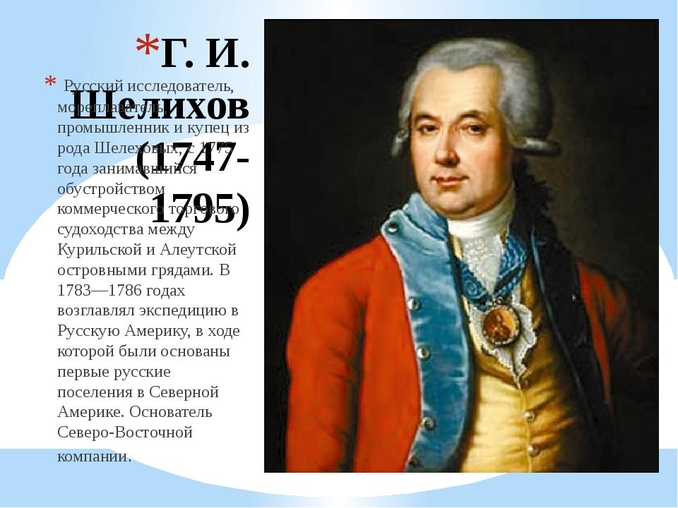 Г. И. Шелихов (1747-1795) Русский исследователь, мореплаватель, промышленник...