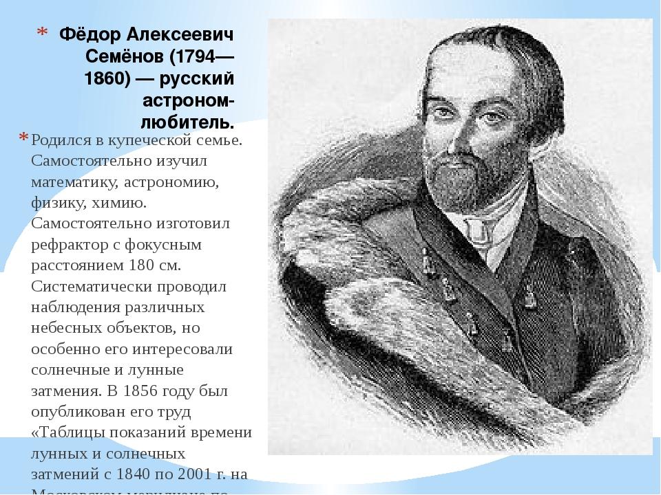 Фёдор Алексеевич Семёнов (1794—1860) — русский астроном-любитель. Родился в к...