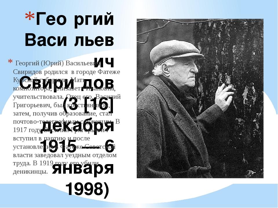 Гео́ргий Васи́льевич Свири́дов (3 [16] декабря 1915 — 6 января 1998) Георгий...