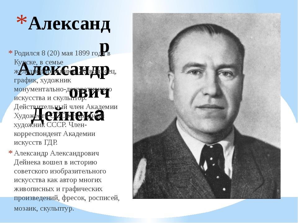 Александр Александрович Дейнека Родился 8 (20) мая 1899 года в Курске, в семь...