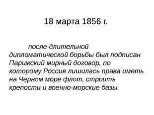 18 марта 1856 г. после длительной дипломатической борьбы был подписан Парижс