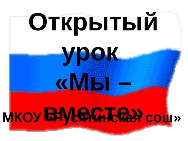 Открытый урок «Мы – вместе» МКОУ «Русятинская сош»