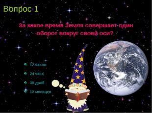 Вопрос 1 За какое время Земля совершает один оборот вокруг своей оси? 12 часо