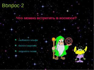 Вопрос 2 Что можно встретить в космосе? лилового эльфа белого карлика зеленог