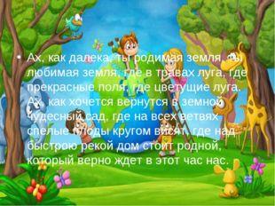 Ах, как далека, ты родимая земля, ты любимая земля, где в травах луга, где пр