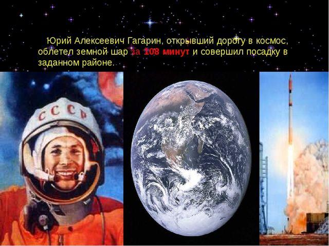 Юрий Алексеевич Гагарин, открывший дорогу в космос, облетел земной шар за 10...