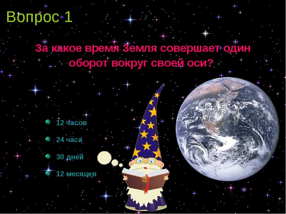 Вопрос 1 За какое время Земля совершает один оборот вокруг своей оси? 12 часо...