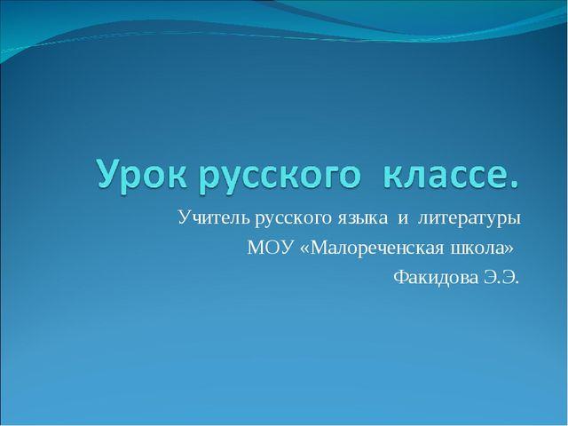 Учитель русского языка и литературы МОУ «Малореченская школа» Факидова Э.Э.