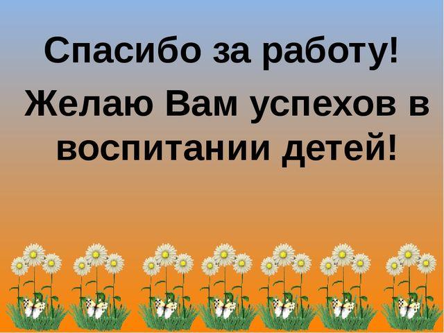 Спасибо за работу! Желаю Вам успехов в воспитании детей!