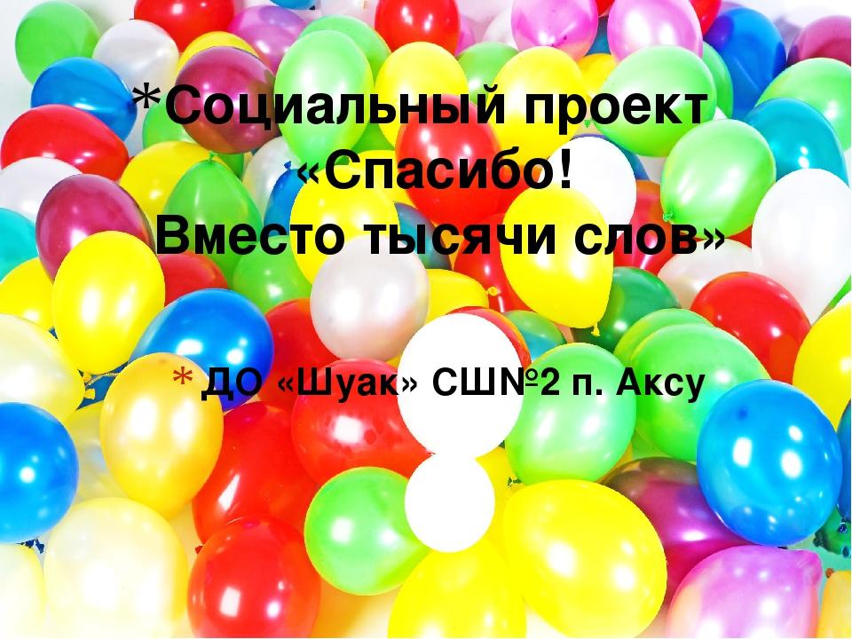 ДО «Шуак» СШ№2 п. Аксу Социальный проект «Спасибо! Вместо тысячи слов»