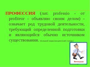 ПРОФЕССИЯ (лат. professio - от profiteor - объявляю своим делом) - означает р