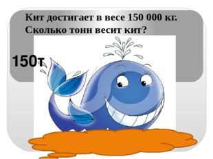 Кит достигает в весе 150 000 кг. Сколько тонн весит кит? 150т