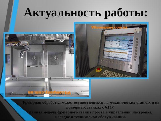 Актуальность работы: Фрезерная обработка может осуществляться на механических...
