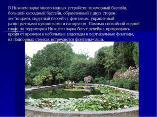 В Нижнем парке много водных устройств: мраморный бассейн, большой каскадный б