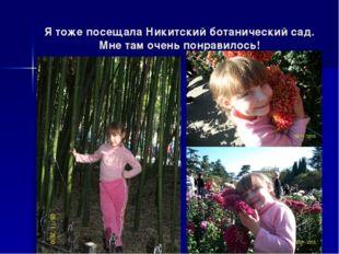Я тоже посещала Никитский ботанический сад. Мне там очень понравилось!