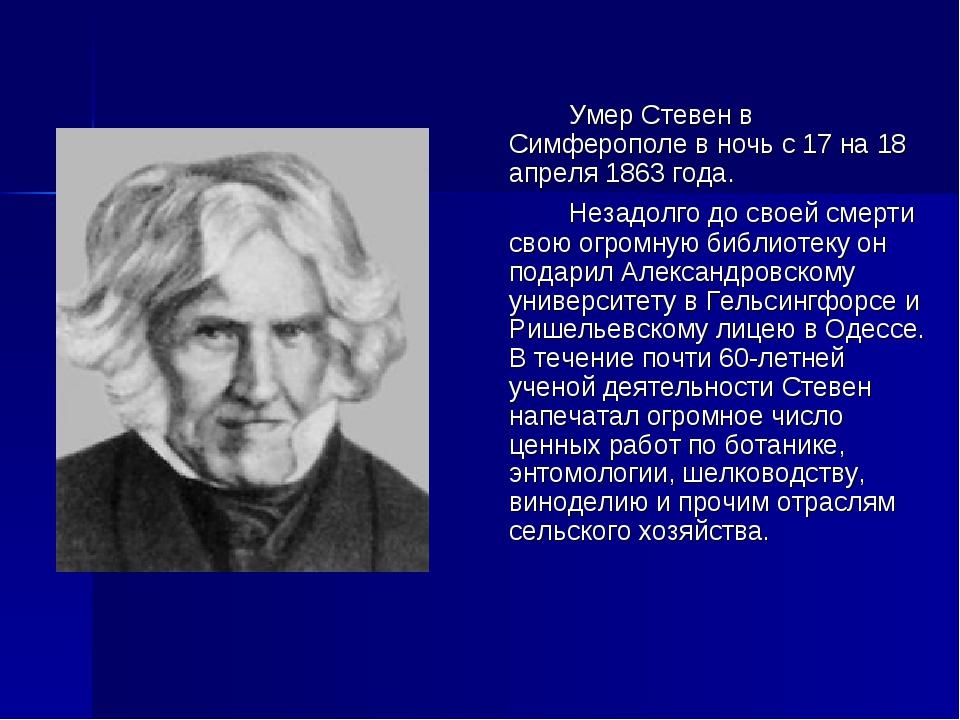 Умер Стевен в Симферополе в ночь с 17 на 18 апреля 1863 года. Незадолго д...