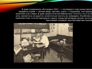 В доме сохранилась обстановка 1910 г.— последнего года жизни писателя. Все п