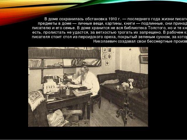 В доме сохранилась обстановка 1910 г.— последнего года жизни писателя. Все п...