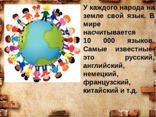 У каждого народа на земле свой язык. В мире насчитывается 10 000 языков. Самы