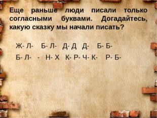 Еще раньше люди писали только согласными буквами. Догадайтесь, какую сказку м