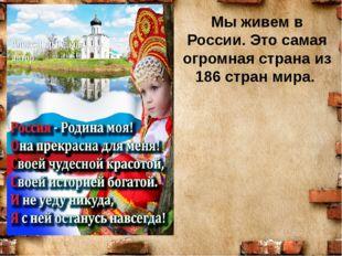Мы живем в России. Это самая огромная страна из 186 стран мира.