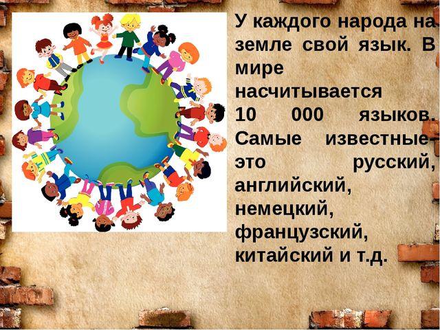 У каждого народа на земле свой язык. В мире насчитывается 10 000 языков. Самы...