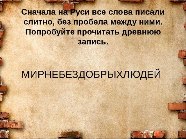 Сначала на Руси все слова писали слитно, без пробела между ними. Попробуйте п...