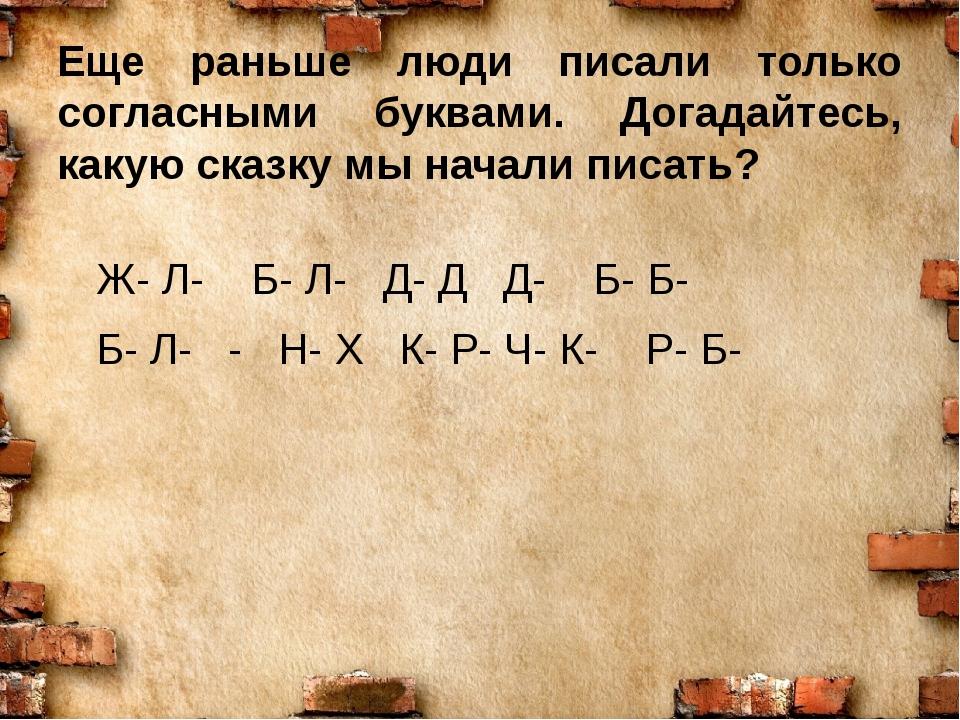 Еще раньше люди писали только согласными буквами. Догадайтесь, какую сказку м...