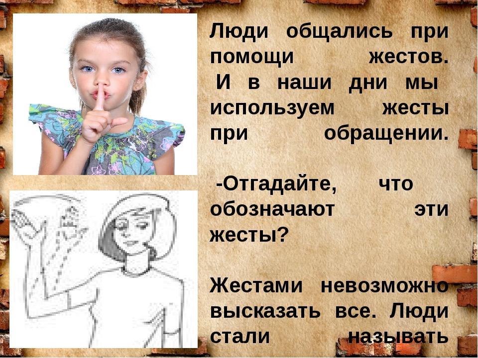 Люди общались при помощи жестов. И в наши дни мы используем жесты при обращен...