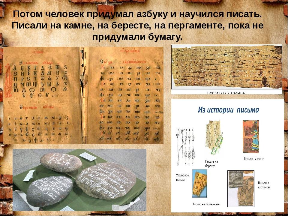 Потом человек придумал азбуку и научился писать. Писали на камне, на бересте,...