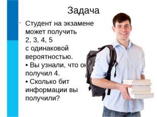 Студент на экзамене может получить 2, 3, 4, 5 с одинаковой вероятностью. • Вы