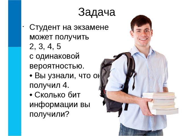 Студент на экзамене может получить 2, 3, 4, 5 с одинаковой вероятностью. • Вы...