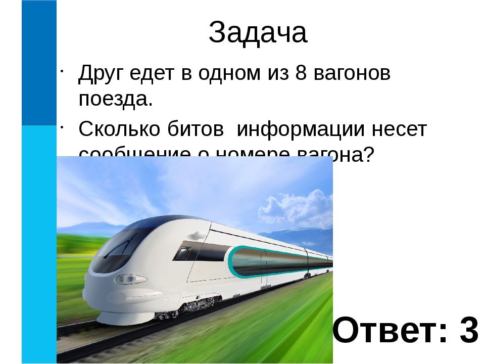 Друг едет в одном из 8 вагонов поезда. Сколько битов информации несет сообщен...