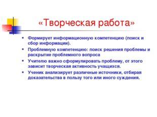 «Творческая работа» Формирует информационную компетенцию (поиск и сбор информ