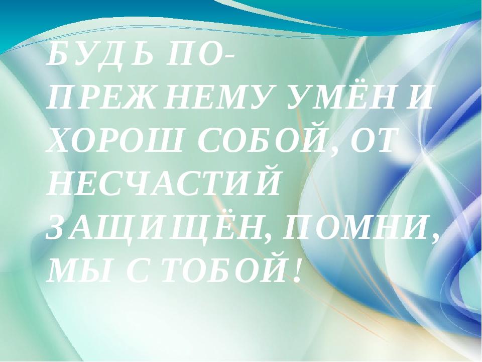 БУДЬ ПО-ПРЕЖНЕМУ УМЁН И ХОРОШ СОБОЙ, ОТ НЕСЧАСТИЙ ЗАЩИЩЁН, ПОМНИ, МЫ С ТОБОЙ!