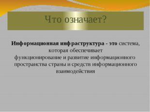 Что означает? Информационнаяинфраструктура- этосистема, котораяобеспечива