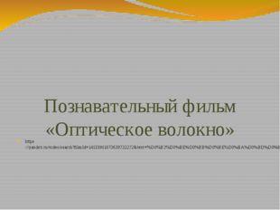 Познавательный фильм «Оптическое волокно» https://yandex.ru/video/search?fil