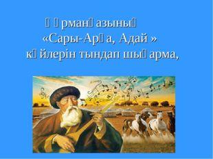 Құрманғазының «Сары-Арқа, Адай » күйлерін тындап шығарма, өлен жолдарын жазу.