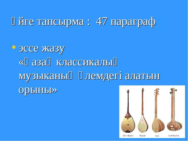 Үйге тапсырма : 47 параграф эссе жазу «Қазақ классикалық музыканың әлемдегі а...