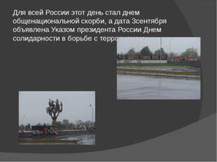 Для всей России этот день стал днем общенациональной скорби, а дата 3сентября