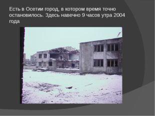 Есть в Осетии город, в котором время точно остановилось. Здесь навечно 9 часо
